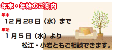 【年末・年始のご案内】年末は12月28日(水)まで、年始は1月5日(水)より松江・小岩ともご相談できます。