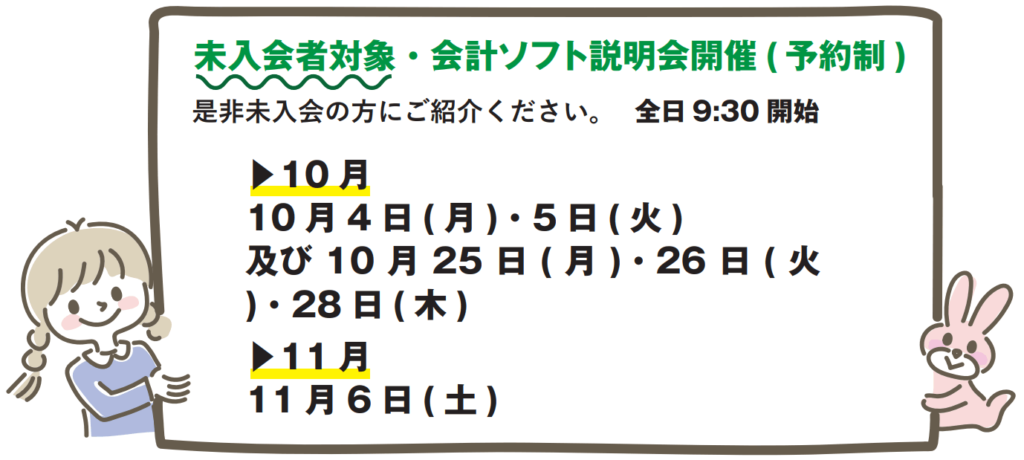 未入会者対象・会計ソフト説明会開催(予約制)10月10月4日(月)・10月5日(火)・10月25日(月)・10月26日(火)・10月28日(木)※全日9:30開始11月11月6日(土)※9:30開始